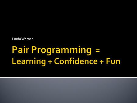 Linda Werner.  Learn about using pair programming to 1. promote learning 2. increase students' confidence 3. Increase students' enjoyment  Leave with.