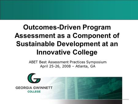 1 Outcomes-Driven Program Assessment as a Component of Sustainable Development at an Innovative College ABET Best Assessment Practices Symposium April.