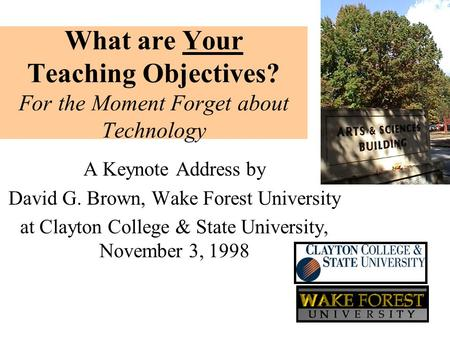 What are Your Teaching Objectives? For the Moment Forget about Technology A Keynote Address by David G. Brown, Wake Forest University at Clayton College.