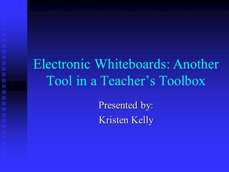 Electronic Whiteboards: Another Tool in a Teacher's Toolbox Presented by: Kristen Kelly.