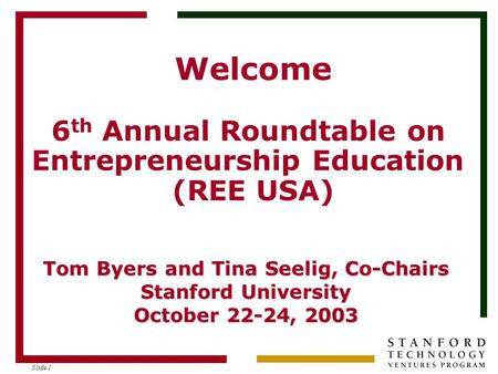 Slide 1 Welcome 6 th Annual Roundtable on Entrepreneurship Education (REE USA) Tom Byers and Tina Seelig, Co-Chairs Stanford University October 22-24,