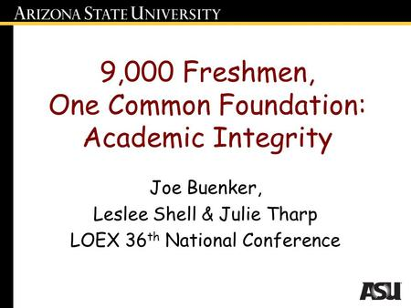 9,000 Freshmen, One Common Foundation: Academic Integrity Joe Buenker, Leslee Shell & Julie Tharp LOEX 36 th National Conference.