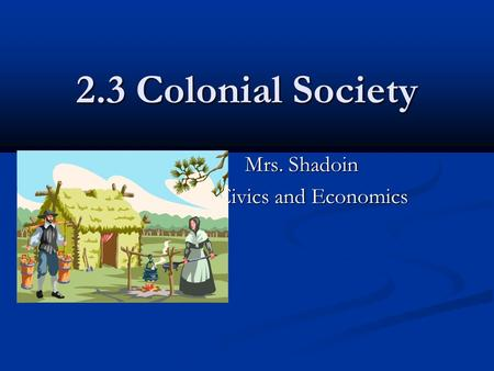 2.3 Colonial Society Mrs. Shadoin Mrs. Shadoin Civics and Economics.