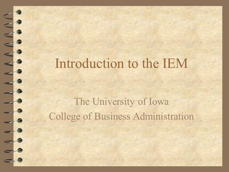 Introduction to the IEM The University of Iowa College of Business Administration.