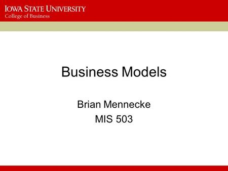 Business Models Brian Mennecke MIS 503. Why Business Models Matter? What, at their heart, are business models? –What is one of the most important questions.