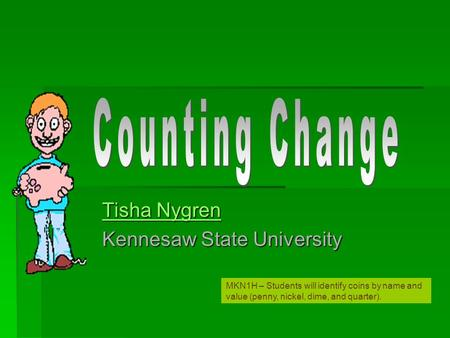 Tisha Nygren Tisha Nygren Kennesaw State University MKN1H – Students will identify coins by name and value (penny, nickel, dime, and quarter).