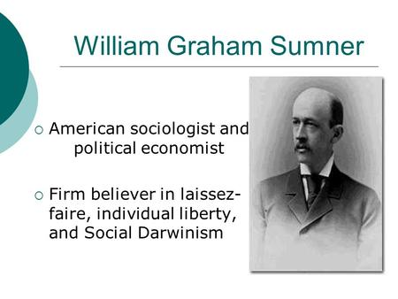 William Graham Sumner  American sociologist and political economist  Firm believer in laissez- faire, individual liberty, and Social Darwinism.