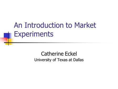 An Introduction to Market Experiments Catherine Eckel University of Texas at Dallas.
