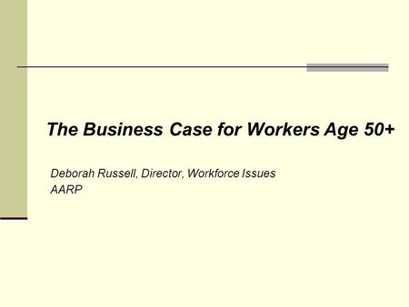 The Business Case for Workers Age 50+ Deborah Russell, Director, Workforce Issues AARP.