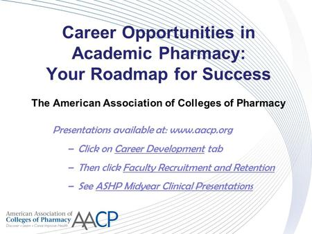 Career Opportunities in Academic Pharmacy: Your Roadmap for Success The American Association of Colleges of Pharmacy Presentations available at: www.aacp.org.