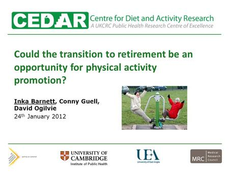 Could the transition to retirement be an opportunity for physical activity promotion? Inka Barnett, Conny Guell, David Ogilvie 24 th January 2012 Institute.