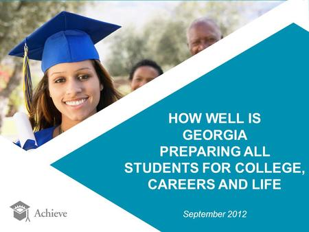 HOW WELL IS GEORGIA PREPARING ALL STUDENTS FOR COLLEGE, CAREERS AND LIFE September 2012.