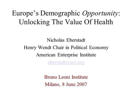 Europe's Demographic Opportunity: Unlocking The Value Of Health Nicholas Eberstadt Henry Wendt Chair in Political Economy American Enterprise Institute.