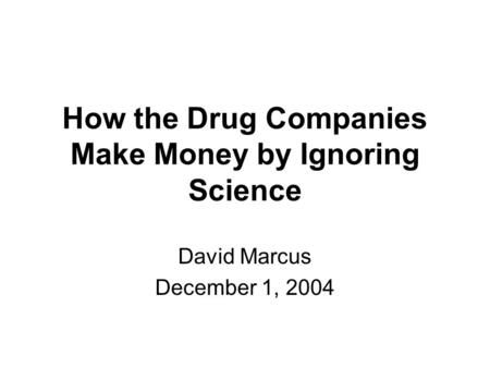 How the Drug Companies Make Money by Ignoring Science David Marcus December 1, 2004.
