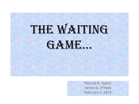 The Waiting Game… Patricia B. Taylor James G. O'Hara February 3, 2015.