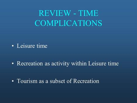 REVIEW - TIME COMPLICATIONS Leisure time Recreation as activity within Leisure time Tourism as a subset of Recreation.
