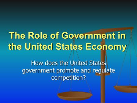 The Role of Government in the United States Economy How does the United States government promote and regulate competition?