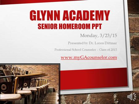 GLYNN ACADEMY SENIOR HOMEROOM PPT Monday, 3/23/15 Presented by Dr. Loren Dittmar Professional School Counselor – Class of 2015 www.myGAcounselor.com.