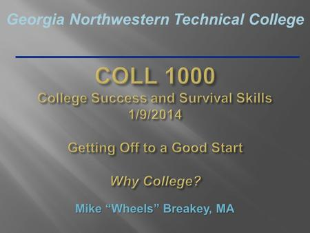 "Georgia Northwestern Technical College COLL 1000 College Success and Survival Skills 1/9/2014 Getting Off to a Good Start Why College? Mike ""Wheels"" Breakey,"