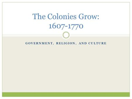 GOVERNMENT, RELIGION, AND CULTURE The Colonies Grow: 1607-1770.