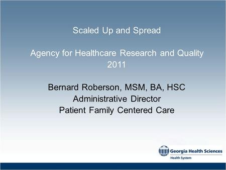 Scaled Up and Spread Agency for Healthcare Research and Quality 2011 Bernard Roberson, MSM, BA, HSC Administrative Director Patient Family Centered Care.