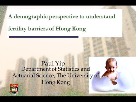 A demographic perspective to understand fertility barriers of Hong Kong Paul Yip Department of Statistics and Actuarial Science, The University of Hong.
