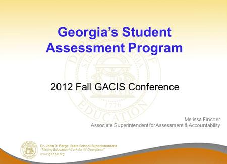 "Dr. John D. Barge, State School Superintendent ""Making Education Work for All Georgians"" www.gadoe.org Georgia's Student Assessment Program 2012 Fall GACIS."