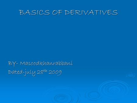 BASICS OF DERIVATIVES BY- Masoodkhanrabbani Dated-july 28 th 2009.