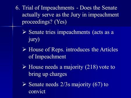 6.Trial of Impeachments - Does the Senate actually serve as the Jury in impeachment proceedings? (Yes)  Senate tries impeachments (acts as a jury)  House.