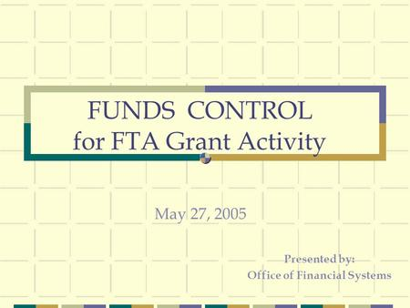 FUNDS CONTROL for FTA Grant Activity Presented by: Office of Financial Systems May 27, 2005.