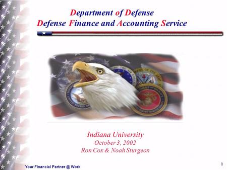 Your Financial Work 1 Department of Defense Defense Finance and Accounting Service Indiana University October 3, 2002 Ron Cox & Noah Sturgeon.