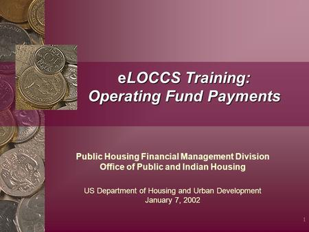 1 eLOCCS Training: Operating Fund Payments Public Housing Financial Management Division Office of Public and Indian Housing US Department of Housing and.
