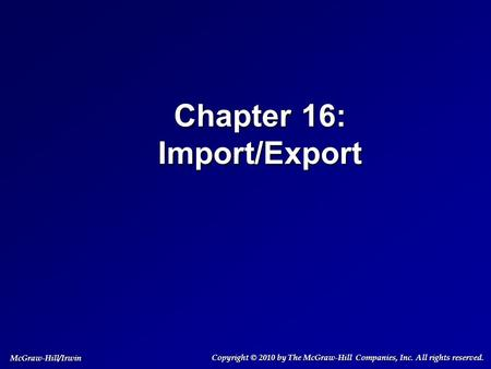 Chapter 16: Import/Export Copyright © 2010 by The McGraw-Hill Companies, Inc. All rights reserved. McGraw-Hill/Irwin.