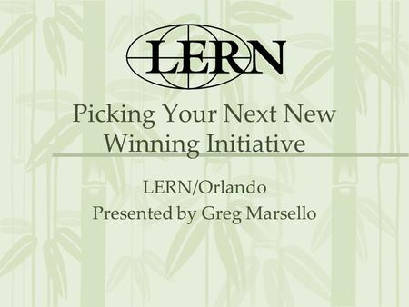 Picking Your Next New Winning Initiative LERN/Orlando Presented by Greg Marsello.