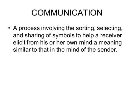 COMMUNICATION A process involving the sorting, selecting, and sharing of symbols to help a receiver elicit from his or her own mind a meaning similar to.