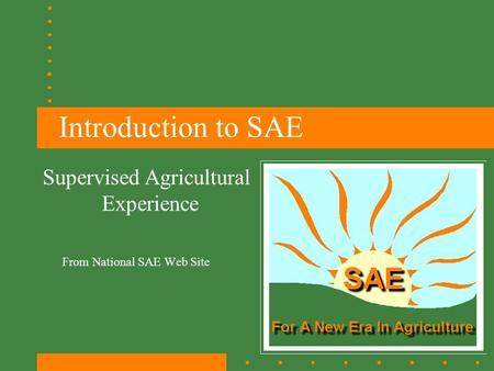 Introduction to SAE From National SAE Web Site Supervised Agricultural Experience.