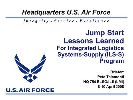 I n t e g r i t y - S e r v i c e - E x c e l l e n c e Headquarters U.S. Air Force Jump Start Lessons Learned For Integrated Logistics Systems-Supply.