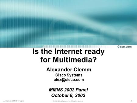 1 © 2002, Cisco Systems, Inc. All rights reserved. A. Clemm; MMNS 02 panel Is the Internet ready for Multimedia? Alexander Clemm Cisco Systems