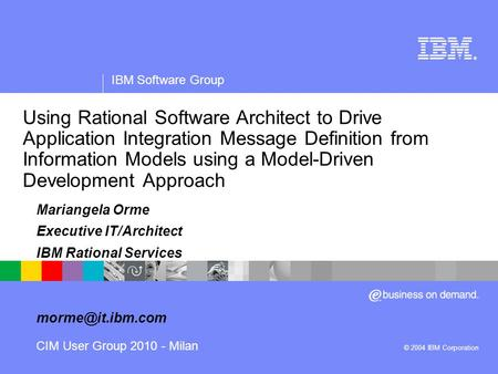 ® IBM Software Group © 2004 IBM Corporation Using Rational Software Architect to Drive Application Integration Message Definition from Information Models.