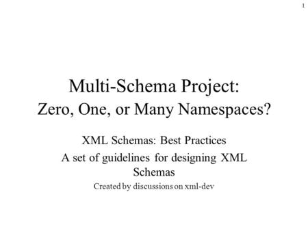 1 Multi-Schema Project: Zero, One, or Many Namespaces? XML Schemas: Best Practices A set of guidelines for designing XML Schemas Created by discussions.