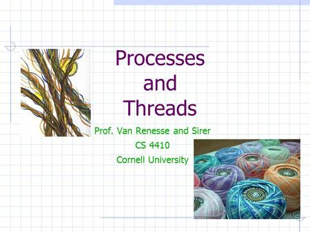 Processes and Threads Prof. Van Renesse and Sirer CS 4410 Cornell University.