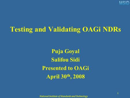 National Institute of Standards and Technology 1 Testing and Validating OAGi NDRs Puja Goyal Salifou Sidi Presented to OAGi April 30 th, 2008.