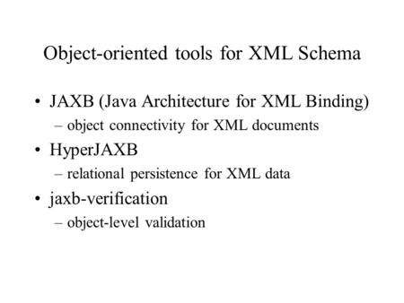 Object-oriented tools for XML Schema JAXB (Java Architecture for XML Binding) –object connectivity for XML documents HyperJAXB –relational persistence.
