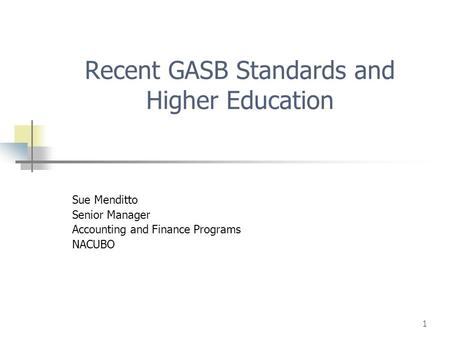 1 Recent GASB Standards and Higher Education Sue Menditto Senior Manager Accounting and Finance Programs NACUBO.