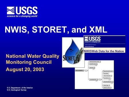 U.S. Department of the Interior U.S. Geological Survey NWIS, STORET, and XML National Water Quality Monitoring Council August 20, 2003.