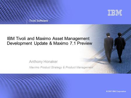 Tivoli Software © 2007 IBM Corporation IBM Tivoli and Maximo Asset Management Development Update & Maximo 7.1 Preview Anthony Honaker Maximo Product Strategy.