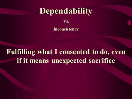 Dependability Vs. Inconsistency Fulfilling what I consented to do, even if it means unexpected sacrifice.