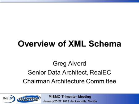 MISMO Trimester Meeting January 23-27, 2012 Jacksonville, Florida Overview of XML Schema Greg Alvord Senior Data Architect, RealEC Chairman Architecture.