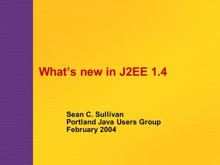 What's new in J2EE 1.4 Sean C. Sullivan Portland Java Users Group February 2004.