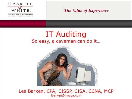 The Value of Experience 5/12/08 IT Auditing So easy, a caveman can do it… Lee Barken, CPA, CISSP, CISA, CCNA, MCP